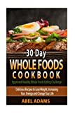 30 Day Whole Foods Cookbook: Approved Healthy Whole Foods Eating