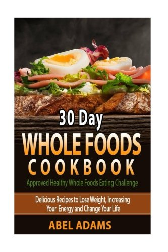 Approved Diet (30 Day Whole Foods Cookbook: Approved Healthy Whole Foods Eating Challenge. (whole foods plant based diet, whole 30 cookbook, whole 30 recipes))