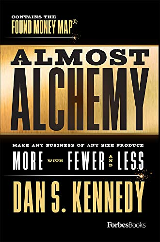 Almost Alchemy: Make Any Business Of Any Size Produce More With Fewer And  Less (Dan S Kennedy)