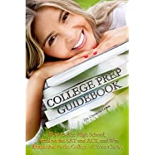 College Prep Guidebook: How to Ace High School,  Excel on the SAT and ACT, and Win Admission to  the College of...