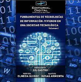 Fundamentos de las tecnologías de Información: viviendo en una sociedad tecnológica. Volumen I de [Gil Castro,Virna Edith, Rosas Armenta, Xantipa, Olmeda Quiroz, Marisol]