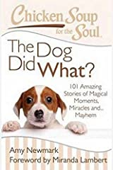 Chicken Soup for the Soul: The Dog Did What?: 101 Amazing Stories of Magical Moments, Miracles and... Mayhem Paperback