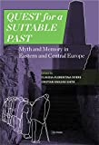 quest for past - Quest for a Suitable Past: Myths and Memory in Central and Eastern Europe