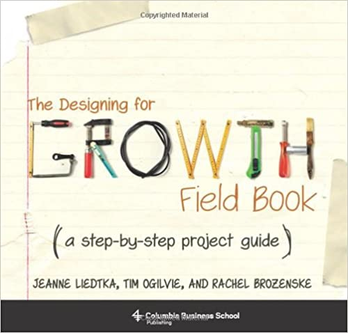 The Designing for Growth Field Book A Step-by-Step Project Guide