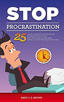 Stop Procrastination - 25 Simple Habits To Increase Your Productivity, Get The Work Done And Finally Stop Procrastinating by [Brown, Andy C. E.]