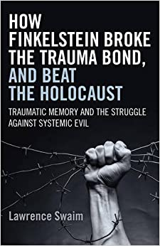 Book How Finkelstein Broke the Trauma Bond, and Beat the Holocaust: Traumatic Memory And The Struggle Against Systemic Evil