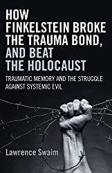 How Finkelstein Broke the Trauma Bond, and Beat the Holocaust: Traumatic Memory And The Struggle Against Systemic Evil