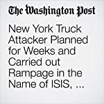 New York Truck Attacker Planned for Weeks and Carried out Rampage in the Name of ISIS, Officials Say | Renae Merle,Devlin Barrett,Mark Berman