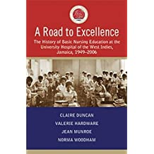 A Road to Excellence  The History of Basic Nursing Education at the University Hospital of the West Indies, Jamaica, 1949-2006