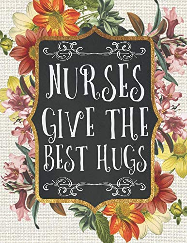 Nurses Give The Best Hugs: A 12-Month Daily Organizer & Scheduling Agenda With Calendars, Notes, Journaling, And More