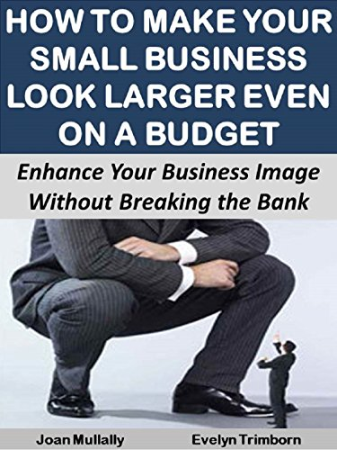 How to Make Your Small Business Look Larger Even on a Budget:  Enhance Your Business Image  Without Breaking the Bank (Business Basics for Beginners)