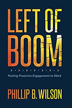 Left of Boom: Putting Proactive Engagement to Work by [Phillip B. Wilson]