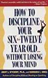 How to Discipline Your Six To Twelve Year Old Without Losing Your Mind [Paperback] [1990] (Author) Jerry L Wyckoff, Barbara C Unell