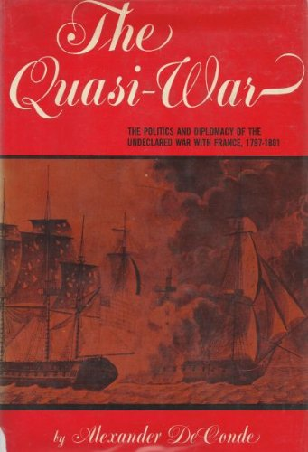 The Quasi-War: The Politics and Diplomacy of the Undeclared war with France, 1797-1801, DeConde, Alexander