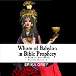 Whore of Babylon in Bible Prophecy: A Book of Revelation Mystery Revealed | Erika Grey