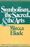 Symbolism, the Sacred, and the Arts, Eliade, Mircea and Apostolos-Cappadona, Diane, 0826406181