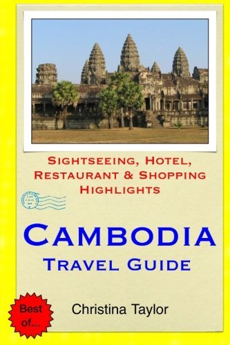 Cambodia Travel Guide: Sightseeing, Hotel, Restaurant & Shopping Highlights by Christina Taylor...