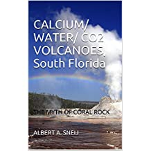 CALCIUM/ WATER/ CO2 VOLCANOES, South Florida: THE MYTH OF CORAL ROCK (VOLCANIC EARTH Book 1)