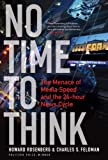 No Time to Think : The Menace of Media Speed and the 24-Hour News Cycle, Rosenberg, Howard and Feldman, Charles S., 1441112359