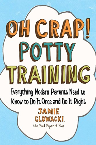Oh Crap! Potty Training: Everything Modern Parents Need to Know  to Do It Once and Do It Right (Oh C (Oh Crap Parenting)