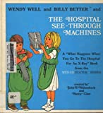 """Wendy Well And Billy Better And The Hospital See-Through Machines : A """"What Happens When You Go To The Hospital"""" Book From The Med-Educator Series"""
