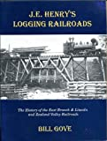 J. E. Henry's Logging Railroads : The History of the East Branch and Lincoln and Zealand Valley Railroads, Gove, William, 0965747522