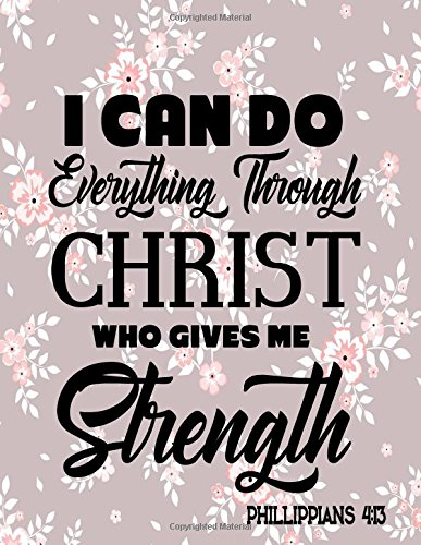 I Can Do Everything Through Christ Who Gives Me Strength Phillipplians 4:13: Bible Verse Quote Inspiration. Notebook Lined And Christian Journal Series (Volume 16) pdf epub