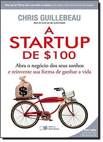 A Startup de 100. Abra o Negocio dos Seus Sonhos e Reinvente Sua Forma de Ganhar a Vida