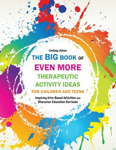 The Big Book of EVEN MORE Therapeutic Activity Ideas for Children and Teens: Inspiring Arts-Based Activities and Character Education Curricula ()
