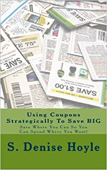 Book Using Coupons Strategically To Save BIG: Save Where You Can So You Can Spend Where You Want!