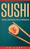 Sushi: Storia E Disciplina Per La Perfezione (Italian Edition)