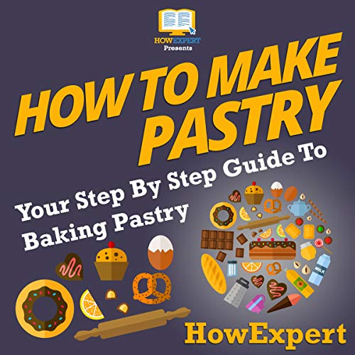 How to Make Pastry: Your Step-by-Step Guide to Baking Pastry by HowExpert Press