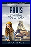 Paris: The Complete Insider´s Guide for Women Traveling To Paris: Travel France Europe Guidebook (Europe France General Short Reads Travel) Learn the ... to Paris from an Expert - Erica Stewart