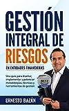 GESTIÓN INTEGRAL DE RIESGOS EN ENTIDADES FINANCIERAS: Una guía para diseñar, implementar y potenciar metodologías, técnicas y herramientas de gestión (Spanish Edition)