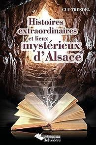 Histoires extraordinaires et lieux mystérieux d'Alsace par Guy Trendel