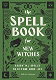 The Spell Book for New Witches: Essential Spells to Change Your Life
