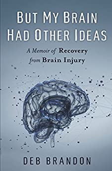 But My Brain Had Other Ideas: A Memoir of Recovery from Brain Injury by [Brandon, Deb]