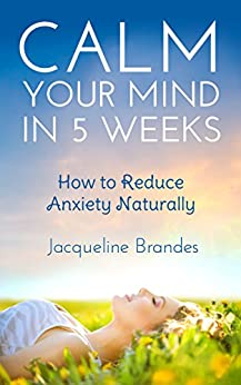 Calm Your Mind in 5 Weeks: How to Reduce Anxiety Naturally by [Brandes, Jacqueline]