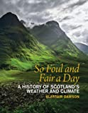 So Foul and Fair a Day : A History of Scotland's Weather and Climate, Dawson, Alastair, 184158567X