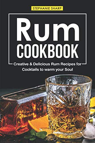Rum Cookbook: Creative & Delicious Rum Recipes for Cocktails to warm your -