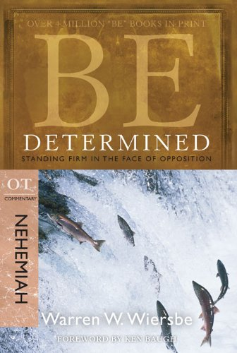 Be Determined (Nehemiah): Standing Firm in the Face of Opposition (The BE Series Commentary)