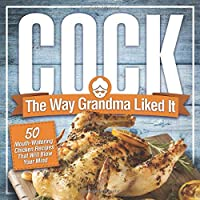 Cock, The Way Grandma Liked It: 50 Mouth-Watering Chicken Recipes That Will Blow Your Mind - A Delicious and Funny…