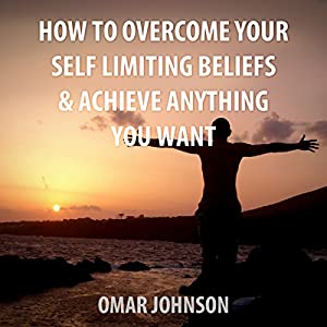 How to Overcome Your Self-Limiting Beliefs & Achieve Anything You Want Audiobook