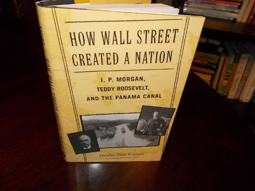 how-wall-street-created-a-nation-j-p-morgan-teddy-roosevelt-and-the-panama-canal