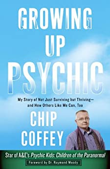 Growing Up Psychic: My Story of Not Just Surviving but Thriving--and How Others Like Me Can, Too by [Coffey, Chip]