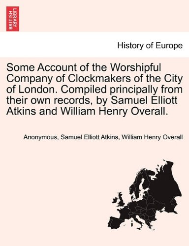Download Some Account of the Worshipful Company of Clockmakers of the City of London. Compiled principally from their own records, by Samuel Elliott Atkins and William Henry Overall. ebook
