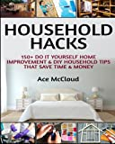Home Improvement Design Best Deals - Household Hacks: 150+ Do It Yourself Home Improvement  & DIY Household Tips That Save Time & Money (Household DIY Home Improvement Cleaning Organizing Tips Guide & Hacks)