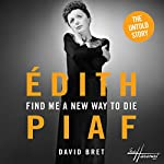 Find Me a New Way to Die: Piaf's Untold Story | David Bret