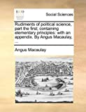 Rudiments of Political Science, Part the First; Containing Elementary Principles, Angus Macaulay, 1140888242