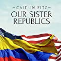 Our Sister Republics: The United States in an Age of American Revolutions Audiobook by Caitlin Fitz Narrated by Emily Durante